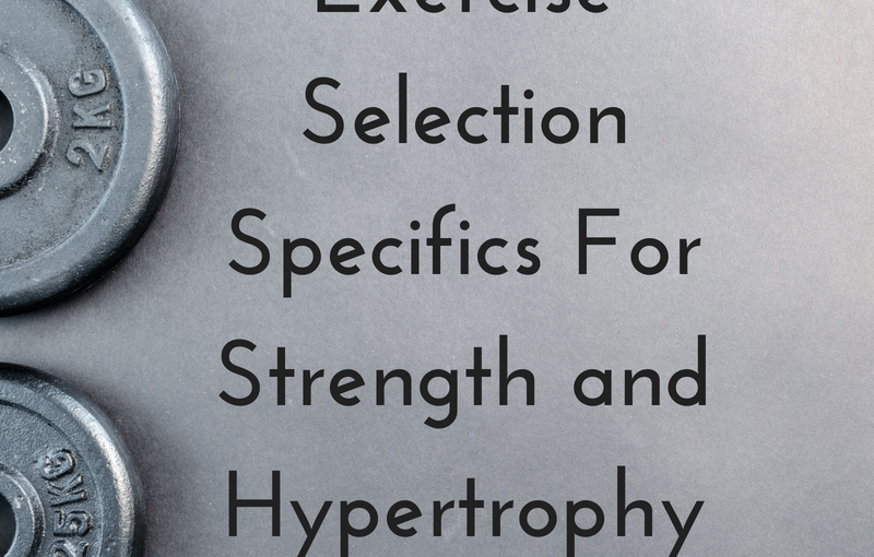 Exercise Selection Specifics For Strength and Hypertrophy